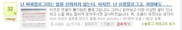 믹스업 23, 감추기 (1), 2009/02/13 난 파워블로그라는 말을 신뢰하지 않는다. 하지만, 난 유명블로그고, 자랑해도 될만한 블로거거든.